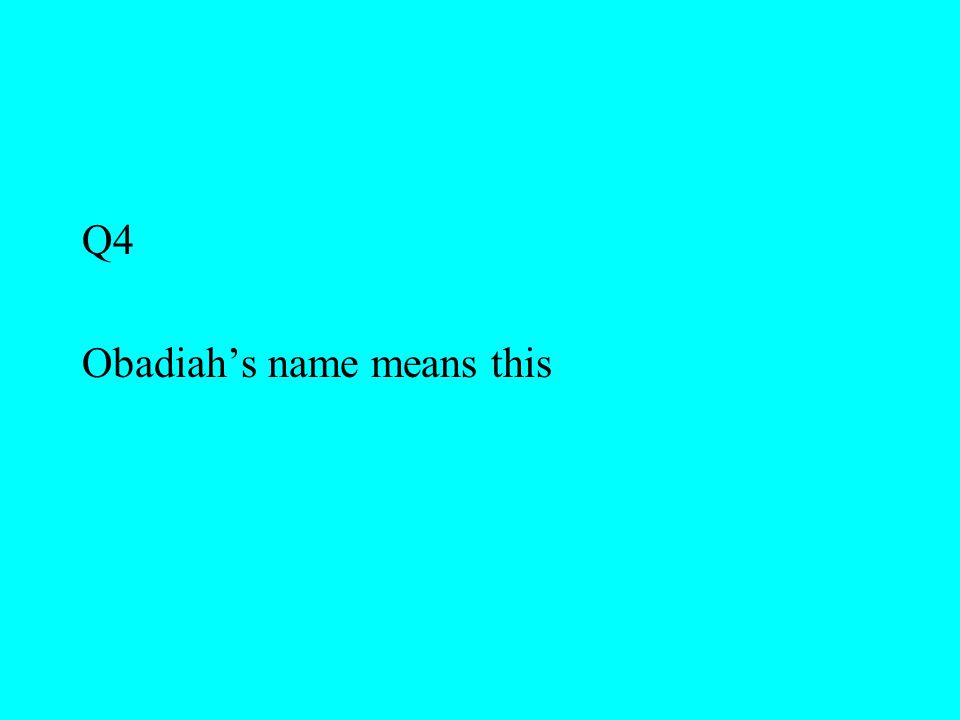 Q4 Obadiah's name means this