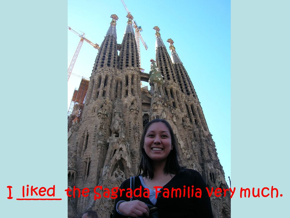 I ______ the Sagrada Familia very much. liked