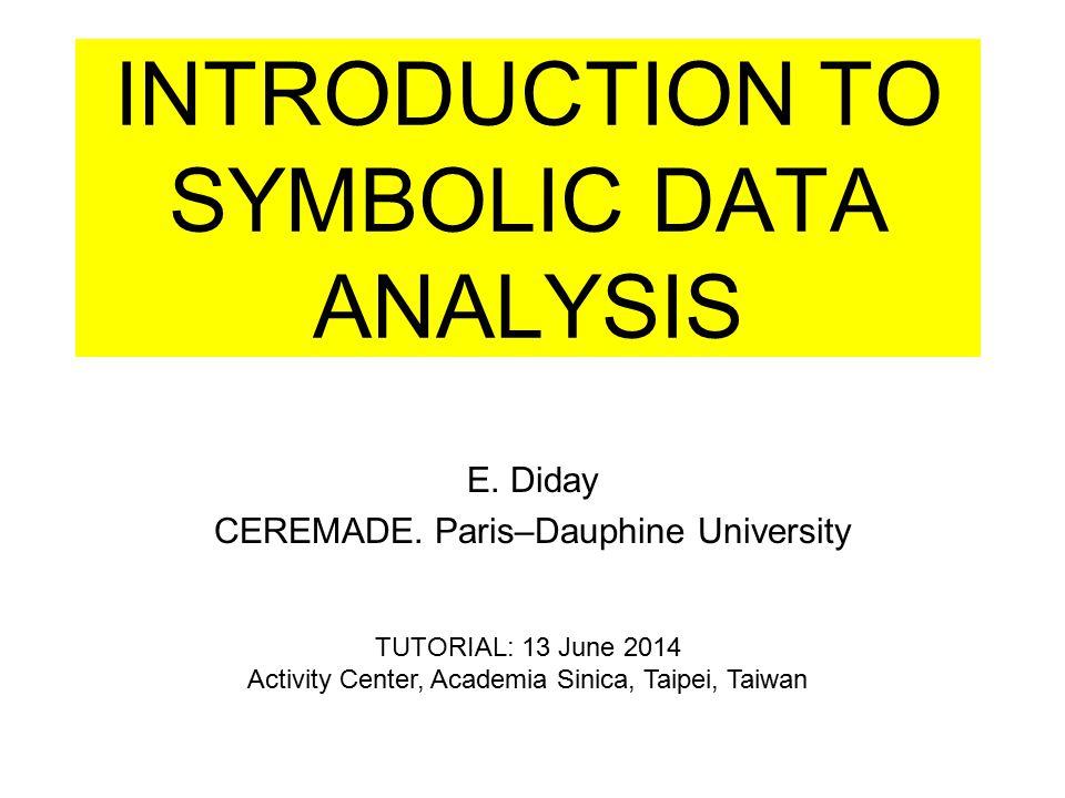 INTRODUCTION TO SYMBOLIC DATA ANALYSIS E. Diday CEREMADE. Paris–Dauphine University TUTORIAL: 13 June 2014 Activity Center, Academia Sinica, Taipei, T