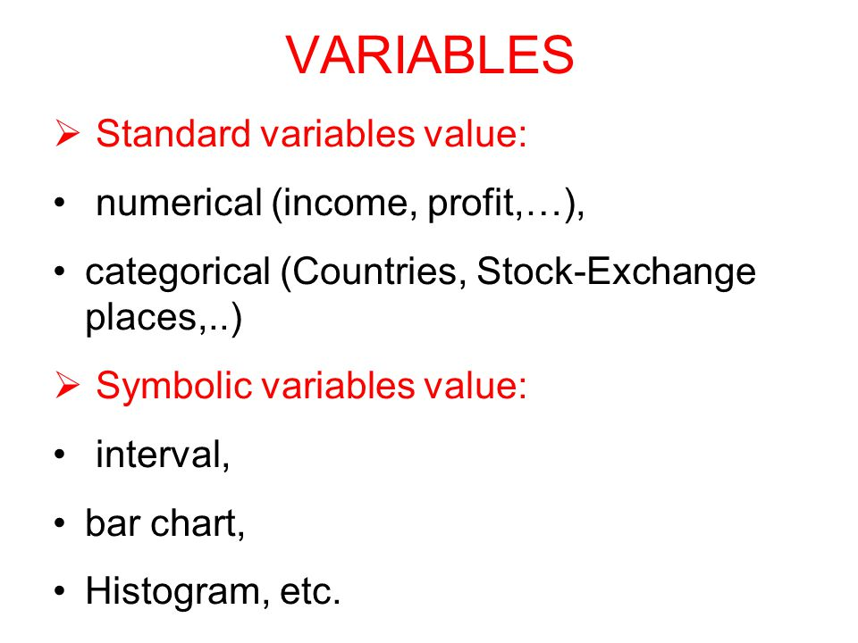 VARIABLES  Standard variables value: numerical (income, profit,…), categorical (Countries, Stock-Exchange places,..)  Symbolic variables value: interval, bar chart, Histogram, etc.