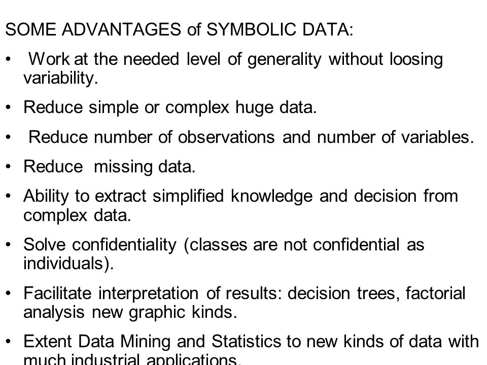 SOME ADVANTAGES of SYMBOLIC DATA: Work at the needed level of generality without loosing variability. Reduce simple or complex huge data. Reduce numbe