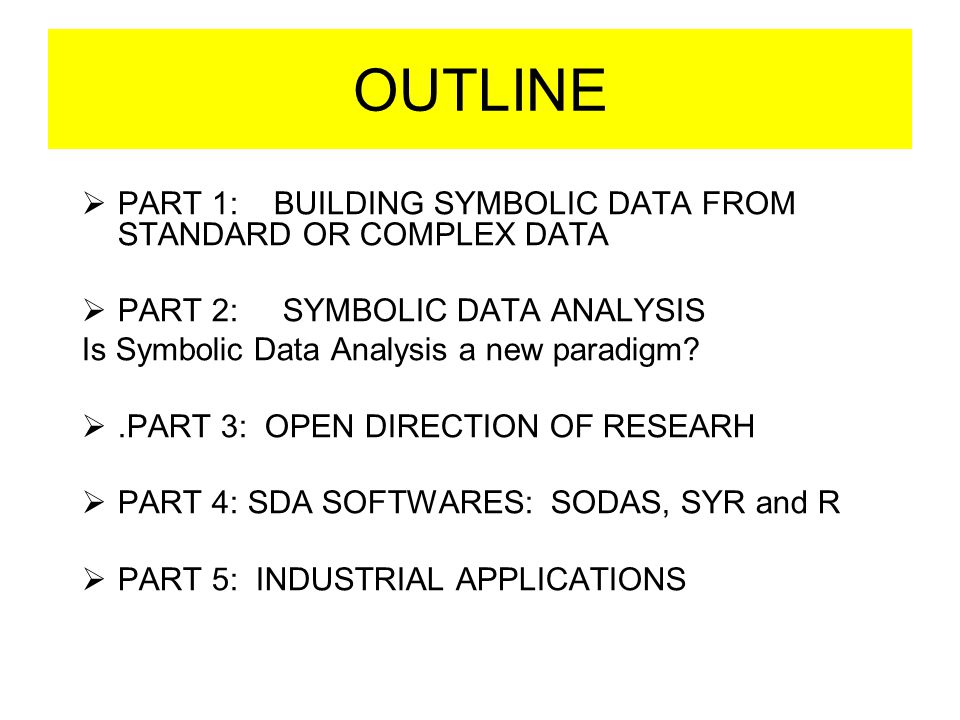 OUTLINE  PART 1: BUILDING SYMBOLIC DATA FROM STANDARD OR COMPLEX DATA  PART 2: SYMBOLIC DATA ANALYSIS Is Symbolic Data Analysis a new paradigm? .PA