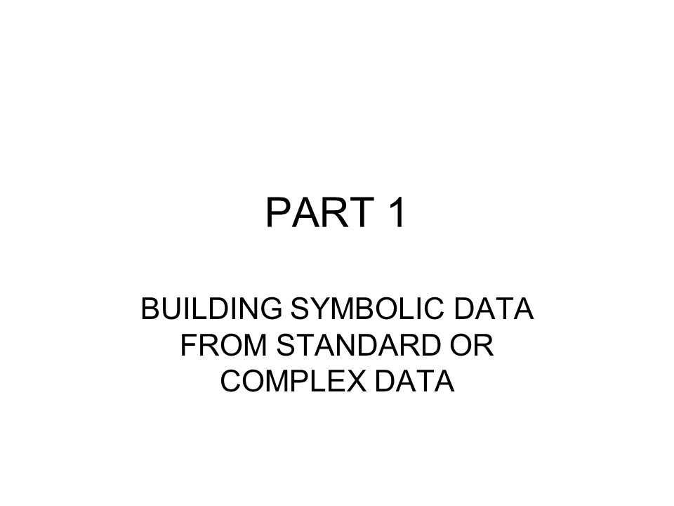 PART 1 BUILDING SYMBOLIC DATA FROM STANDARD OR COMPLEX DATA