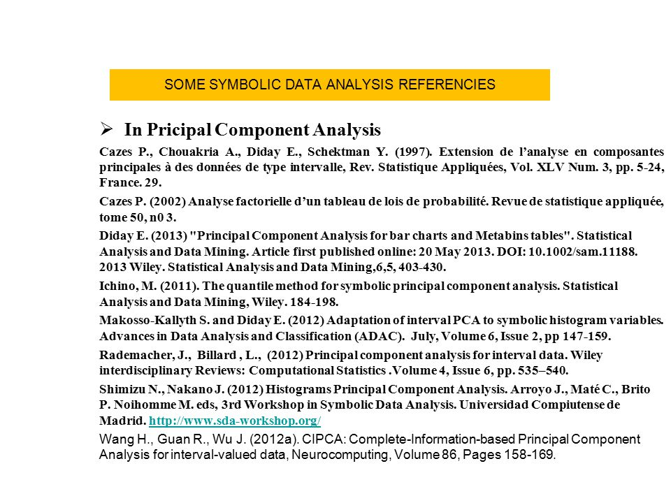 SOME SYMBOLIC DATA ANALYSIS REFERENCIES  In Pricipal Component Analysis Cazes P., Chouakria A., Diday E., Schektman Y. (1997). Extension de l'analyse