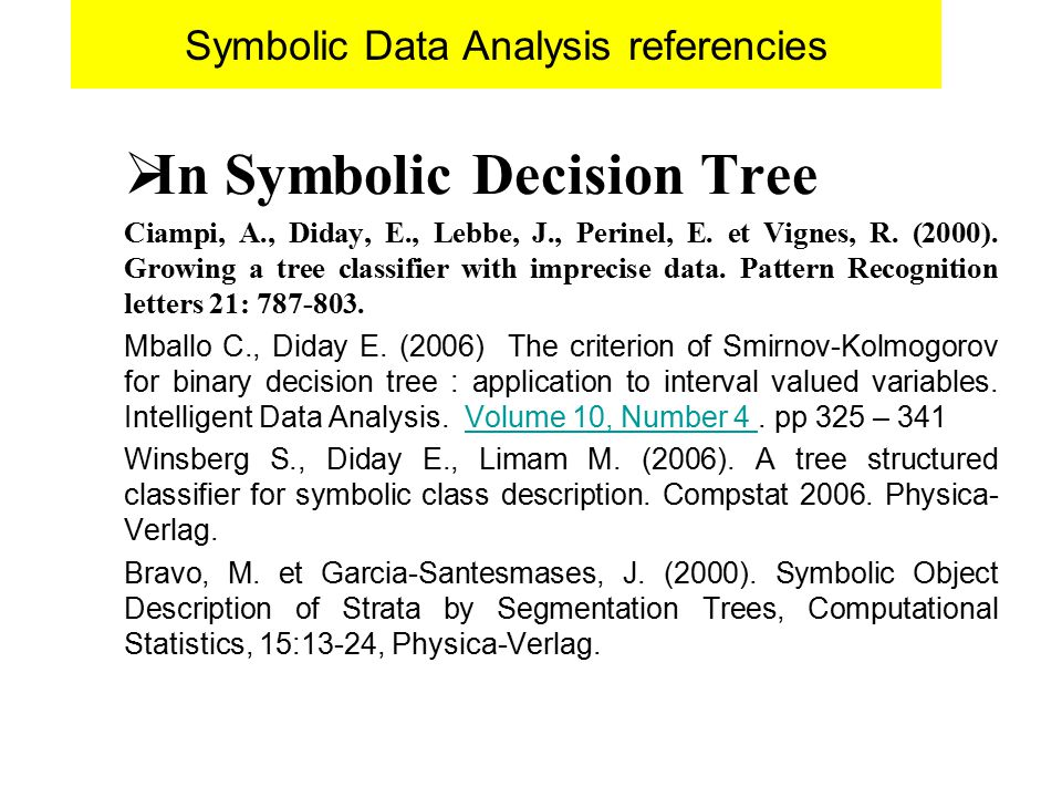 Symbolic Data Analysis referencies  In Symbolic Decision Tree Ciampi, A., Diday, E., Lebbe, J., Perinel, E. et Vignes, R. (2000). Growing a tree clas