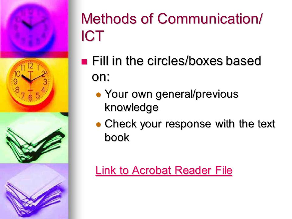 Methods of Communication/ ICT Fill in the circles/boxes based on: Fill in the circles/boxes based on: Your own general/previous knowledge Your own general/previous knowledge Check your response with the text book Check your response with the text book Link to Acrobat Reader File Link to Acrobat Reader File