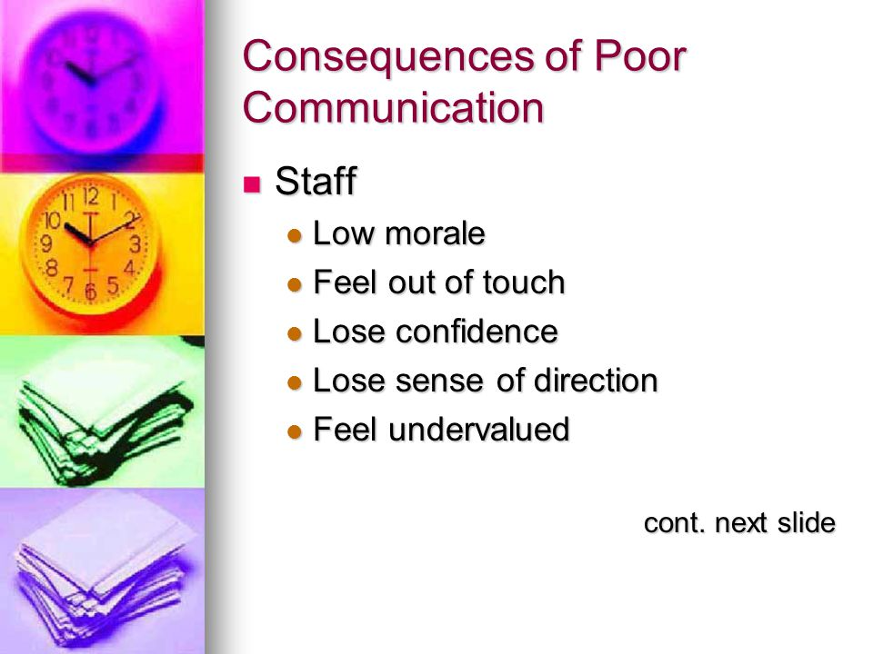 Consequences of Poor Communication Staff Staff Low morale Low morale Feel out of touch Feel out of touch Lose confidence Lose confidence Lose sense of direction Lose sense of direction Feel undervalued Feel undervalued cont.