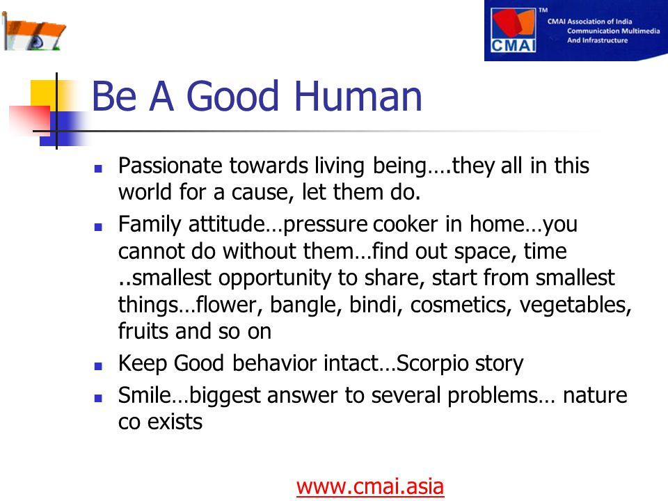 Be A Good Human Passionate towards living being….they all in this world for a cause, let them do. Family attitude…pressure cooker in home…you cannot d