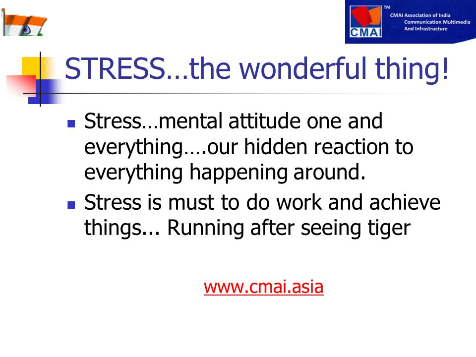 STRESS…the wonderful thing! Stress…mental attitude one and everything….our hidden reaction to everything happening around. Stress is must to do work a