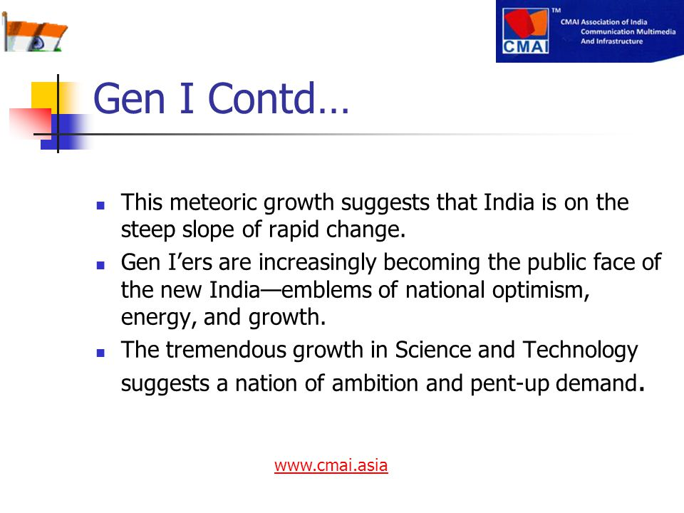 This meteoric growth suggests that India is on the steep slope of rapid change. Gen I'ers are increasingly becoming the public face of the new India—e