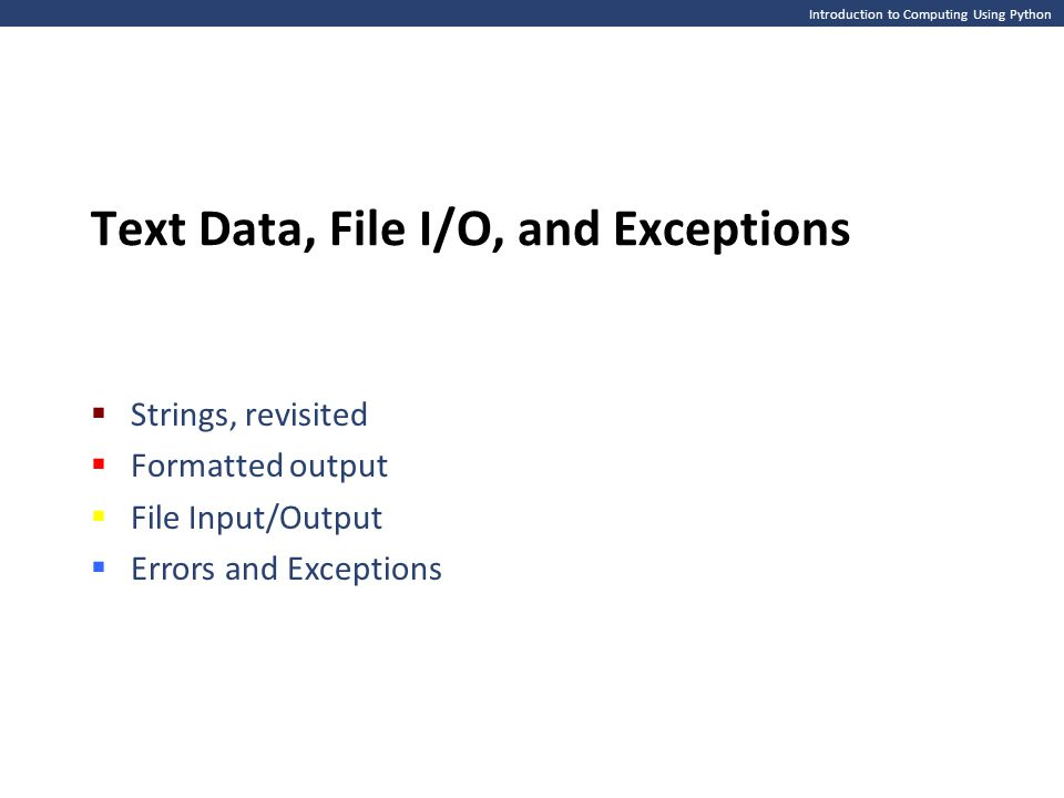 Introduction to Computing Using Python Text Data, File I/O, and Exceptions  Strings, revisited  Formatted output  File Input/Output  Errors and Exceptions