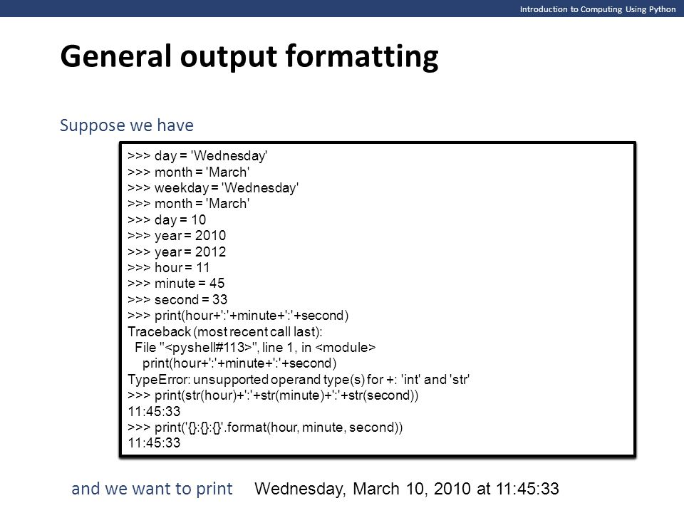 Introduction to Computing Using Python General output formatting >>> day = Wednesday >>> month = March >>> weekday = Wednesday >>> month = March >>> day = 10 >>> year = 2010 >>> year = 2012 >>> hour = 11 >>> minute = 45 >>> second = 33 >>> >>> day = Wednesday >>> month = March >>> weekday = Wednesday >>> month = March >>> day = 10 >>> year = 2010 >>> year = 2012 >>> hour = 11 >>> minute = 45 >>> second = 33 >>> Suppose we have >>> day = Wednesday >>> month = March >>> weekday = Wednesday >>> month = March >>> day = 10 >>> year = 2010 >>> year = 2012 >>> hour = 11 >>> minute = 45 >>> second = 33 >>> print(hour+ : +minute+ : +second) Traceback (most recent call last): File , line 1, in print(hour+ : +minute+ : +second) TypeError: unsupported operand type(s) for +: int and str >>> >>> day = Wednesday >>> month = March >>> weekday = Wednesday >>> month = March >>> day = 10 >>> year = 2010 >>> year = 2012 >>> hour = 11 >>> minute = 45 >>> second = 33 >>> print(hour+ : +minute+ : +second) Traceback (most recent call last): File , line 1, in print(hour+ : +minute+ : +second) TypeError: unsupported operand type(s) for +: int and str >>> and we want to print Wednesday, March 10, 2010 at 11:45:33 >>> day = Wednesday >>> month = March >>> weekday = Wednesday >>> month = March >>> day = 10 >>> year = 2010 >>> year = 2012 >>> hour = 11 >>> minute = 45 >>> second = 33 >>> print(hour+ : +minute+ : +second) Traceback (most recent call last): File , line 1, in print(hour+ : +minute+ : +second) TypeError: unsupported operand type(s) for +: int and str >>> print(str(hour)+ : +str(minute)+ : +str(second)) 11:45:33 >>> >>> day = Wednesday >>> month = March >>> weekday = Wednesday >>> month = March >>> day = 10 >>> year = 2010 >>> year = 2012 >>> hour = 11 >>> minute = 45 >>> second = 33 >>> print(hour+ : +minute+ : +second) Traceback (most recent call last): File , line 1, in print(hour+ : +minute+ : +second) TypeError: unsupported operand type(s) for +: int and str >>> print(str(hour)+ : +str(minute)+ : +str(second)) 11:45:33 >>> >>> day = Wednesday >>> month = March >>> weekday = Wednesday >>> month = March >>> day = 10 >>> year = 2010 >>> year = 2012 >>> hour = 11 >>> minute = 45 >>> second = 33 >>> print(hour+ : +minute+ : +second) Traceback (most recent call last): File , line 1, in print(hour+ : +minute+ : +second) TypeError: unsupported operand type(s) for +: int and str >>> print(str(hour)+ : +str(minute)+ : +str(second)) 11:45:33 >>> print( {}:{}:{} .format(hour, minute, second)) 11:45:33 >>> day = Wednesday >>> month = March >>> weekday = Wednesday >>> month = March >>> day = 10 >>> year = 2010 >>> year = 2012 >>> hour = 11 >>> minute = 45 >>> second = 33 >>> print(hour+ : +minute+ : +second) Traceback (most recent call last): File , line 1, in print(hour+ : +minute+ : +second) TypeError: unsupported operand type(s) for +: int and str >>> print(str(hour)+ : +str(minute)+ : +str(second)) 11:45:33 >>> print( {}:{}:{} .format(hour, minute, second)) 11:45:33