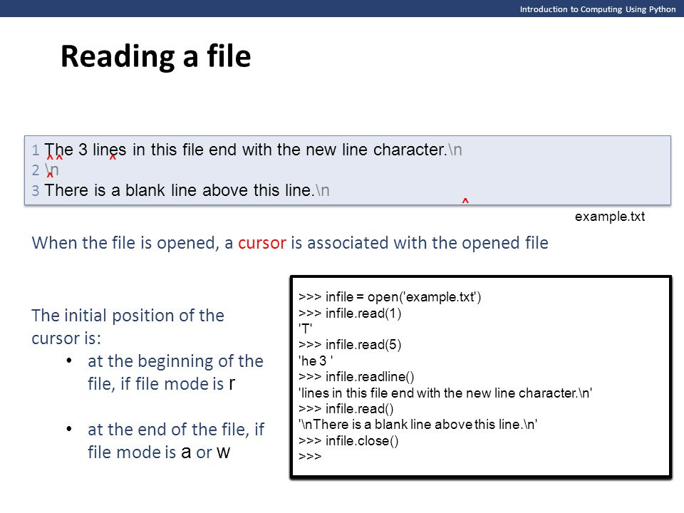 Introduction to Computing Using Python Reading a file >>> infile = open( example.txt ) >>> >>> infile = open( example.txt ) >>> 1 The 3 lines in this file end with the new line character.\n 2 \n 3 There is a blank line above this line.\n 1 The 3 lines in this file end with the new line character.\n 2 \n 3 There is a blank line above this line.\n ⌃⌃⌃ ⌃ ⌃ >>> infile = open( example.txt ) >>> infile.read(1) T >>> >>> infile = open( example.txt ) >>> infile.read(1) T >>> >>> infile = open( example.txt ) >>> infile.read(1) T >>> infile.read(5) he 3 >>> >>> infile = open( example.txt ) >>> infile.read(1) T >>> infile.read(5) he 3 >>> >>> infile = open( example.txt ) >>> infile.read(1) T >>> infile.read(5) he 3 >>> infile.readline() lines in this file end with the new line character.\n >>> >>> infile = open( example.txt ) >>> infile.read(1) T >>> infile.read(5) he 3 >>> infile.readline() lines in this file end with the new line character.\n >>> >>> infile = open( example.txt ) >>> infile.read(1) T >>> infile.read(5) he 3 >>> infile.readline() lines in this file end with the new line character.\n >>> infile.read() \nThere is a blank line above this line.\n >>> >>> infile = open( example.txt ) >>> infile.read(1) T >>> infile.read(5) he 3 >>> infile.readline() lines in this file end with the new line character.\n >>> infile.read() \nThere is a blank line above this line.\n >>> >>> infile = open( example.txt ) >>> infile.read(1) T >>> infile.read(5) he 3 >>> infile.readline() lines in this file end with the new line character.\n >>> infile.read() \nThere is a blank line above this line.\n >>> infile.close() >>> >>> infile = open( example.txt ) >>> infile.read(1) T >>> infile.read(5) he 3 >>> infile.readline() lines in this file end with the new line character.\n >>> infile.read() \nThere is a blank line above this line.\n >>> infile.close() >>> example.txt When the file is opened, a cursor is associated with the opened file The initial position of the cursor is: at the beginning of the file, if file mode is r at the end of the file, if file mode is a or w