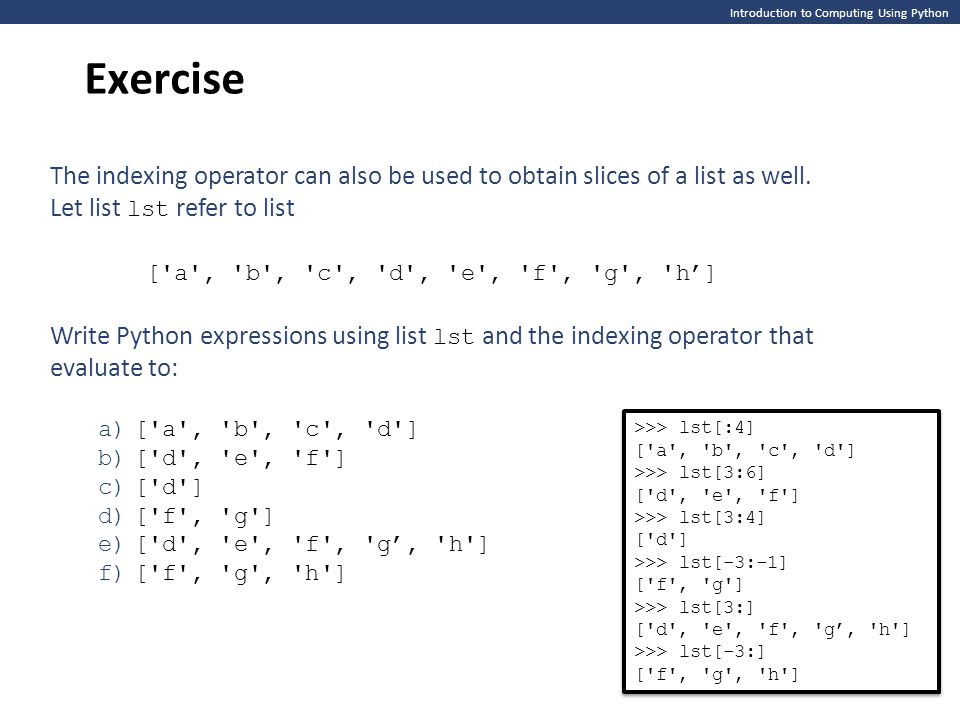 Introduction to Computing Using Python Exercise The indexing operator can also be used to obtain slices of a list as well.