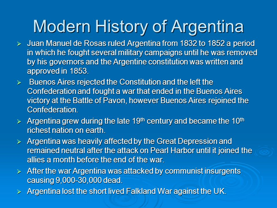 Modern History of Argentina  Juan Manuel de Rosas ruled Argentina from 1832 to 1852 a period in which he fought several military campaigns until he was removed by his governors and the Argentine constitution was written and approved in 1853.