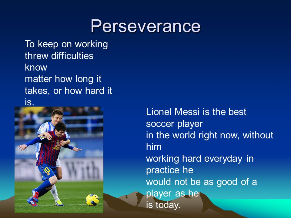 Perseverance To keep on working threw difficulties know matter how long it takes, or how hard it is.