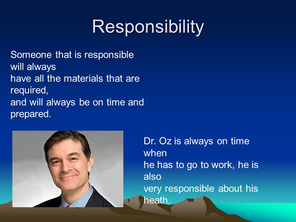 Responsibility Someone that is responsible will always have all the materials that are required, and will always be on time and prepared. Dr. Oz is al
