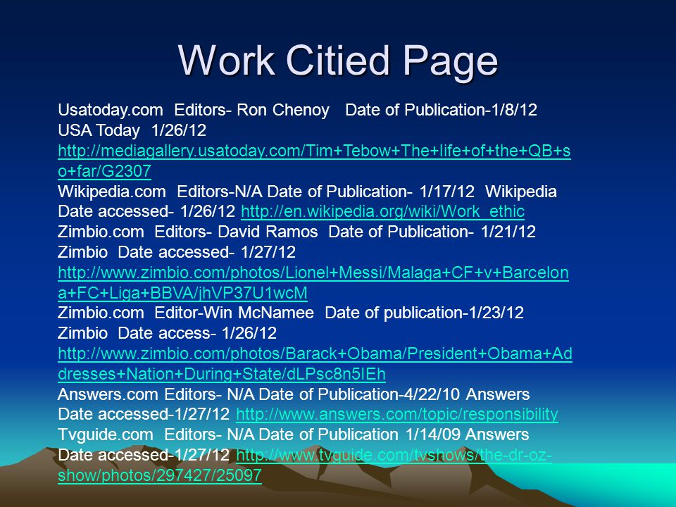 Work Citied Page Usatoday.com Editors- Ron Chenoy Date of Publication-1/8/12 USA Today 1/26/12 http://mediagallery.usatoday.com/Tim+Tebow+The+life+of+the+QB+s o+far/G2307 http://mediagallery.usatoday.com/Tim+Tebow+The+life+of+the+QB+s o+far/G2307 Wikipedia.com Editors-N/A Date of Publication- 1/17/12 Wikipedia Date accessed- 1/26/12 http://en.wikipedia.org/wiki/Work_ethichttp://en.wikipedia.org/wiki/Work_ethic Zimbio.com Editors- David Ramos Date of Publication- 1/21/12 Zimbio Date accessed- 1/27/12 http://www.zimbio.com/photos/Lionel+Messi/Malaga+CF+v+Barcelon a+FC+Liga+BBVA/jhVP37U1wcM http://www.zimbio.com/photos/Lionel+Messi/Malaga+CF+v+Barcelon a+FC+Liga+BBVA/jhVP37U1wcM Zimbio.com Editor-Win McNamee Date of publication-1/23/12 Zimbio Date access- 1/26/12 http://www.zimbio.com/photos/Barack+Obama/President+Obama+Ad dresses+Nation+During+State/dLPsc8n5IEh http://www.zimbio.com/photos/Barack+Obama/President+Obama+Ad dresses+Nation+During+State/dLPsc8n5IEh Answers.com Editors- N/A Date of Publication-4/22/10 Answers Date accessed-1/27/12 http://www.answers.com/topic/responsibilityhttp://www.answers.com/topic/responsibility Tvguide.com Editors- N/A Date of Publication 1/14/09 Answers Date accessed-1/27/12 http://www.tvguide.com/tvshows/the-dr-oz- show/photos/297427/25097http://www.tvguide.com/tvshows/the-dr-oz- show/photos/297427/25097