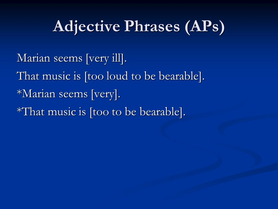 Adjective Phrases (APs) Marian seems [very ill]. That music is [too loud to be bearable].