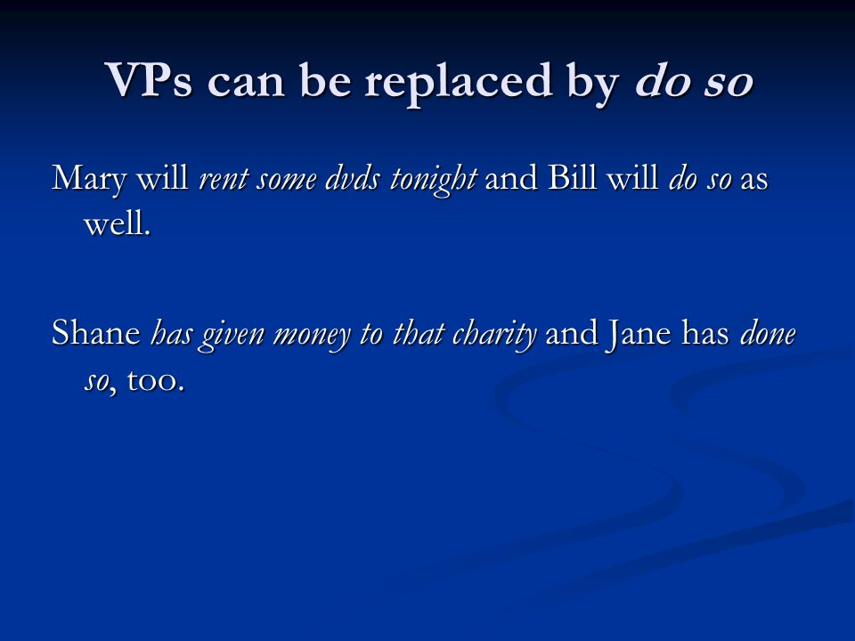 VPs can be replaced by do so Mary will rent some dvds tonight and Bill will do so as well. Shane has given money to that charity and Jane has done so,