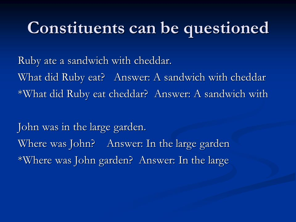 Constituents can be questioned Ruby ate a sandwich with cheddar.