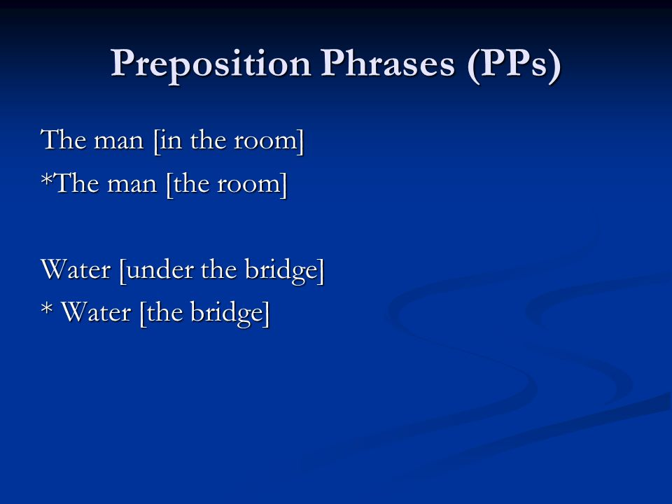 Preposition Phrases (PPs) The man [in the room] *The man [the room] Water [under the bridge] * Water [the bridge]