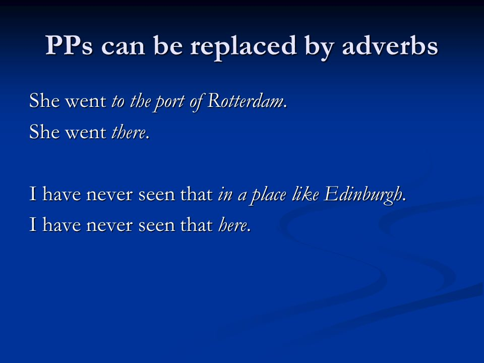PPs can be replaced by adverbs She went to the port of Rotterdam.