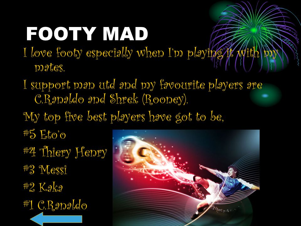 FOOTY MAD I love footy especially when I'm playing it with my mates.