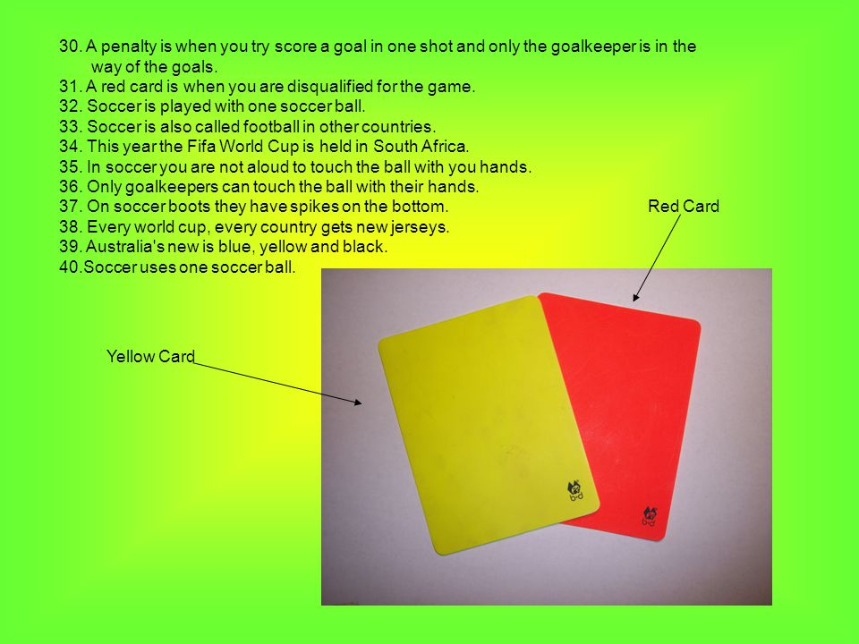 30. A penalty is when you try score a goal in one shot and only the goalkeeper is in the way of the goals. 31. A red card is when you are disqualified