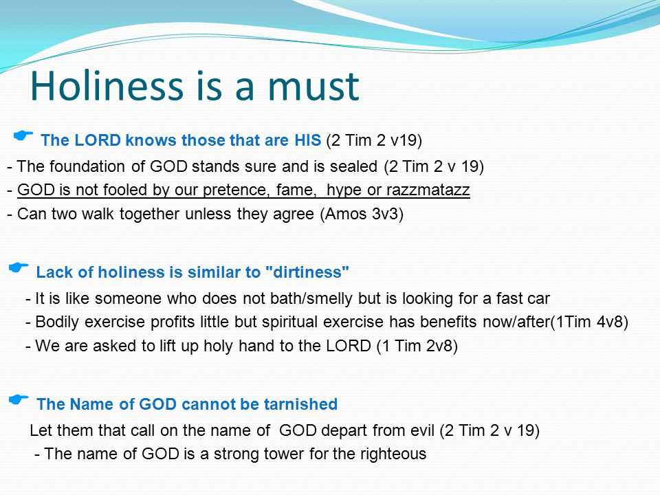 Holiness is a must  Our LORD JESUS said, Abide in ME and that without HIM we can do nothing (John 15 v4-5).