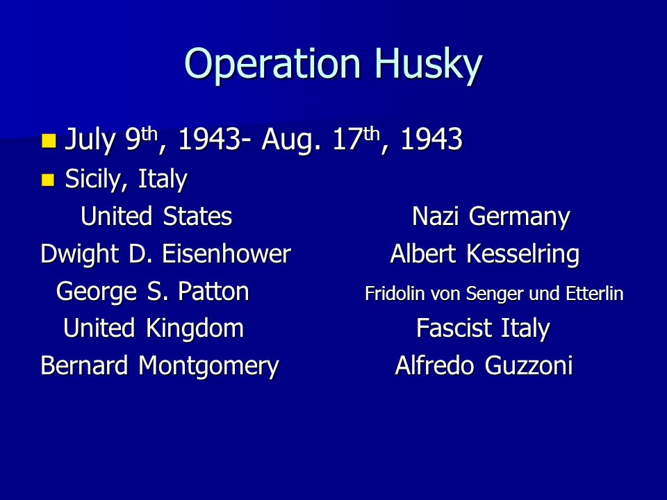 Operation Husky July 9 th, 1943- Aug. 17 th, 1943 July 9 th, 1943- Aug. 17 th, 1943 Sicily, Italy Sicily, Italy United States Nazi Germany United Stat