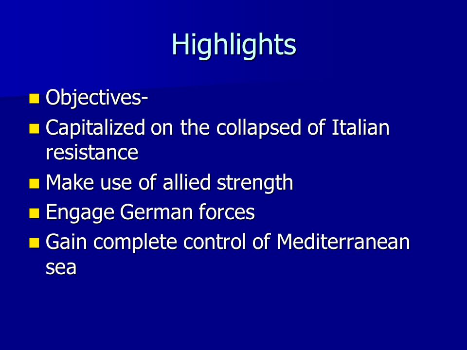 Highlights Objectives- Objectives- Capitalized on the collapsed of Italian resistance Capitalized on the collapsed of Italian resistance Make use of a