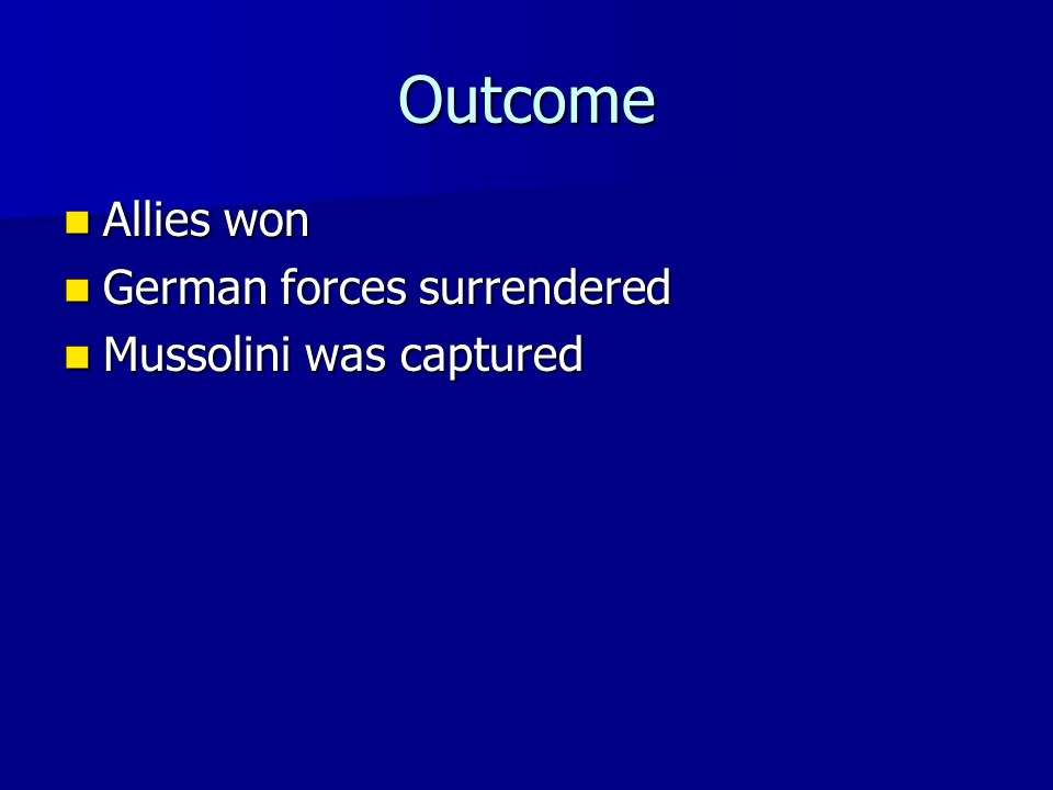 Outcome Allies won Allies won German forces surrendered German forces surrendered Mussolini was captured Mussolini was captured