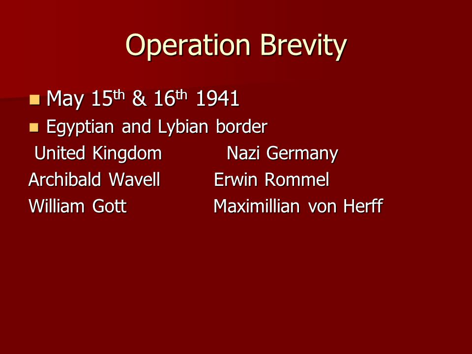 Operation Brevity May 15 th & 16 th 1941 May 15 th & 16 th 1941 Egyptian and Lybian border Egyptian and Lybian border United Kingdom Nazi Germany Unit