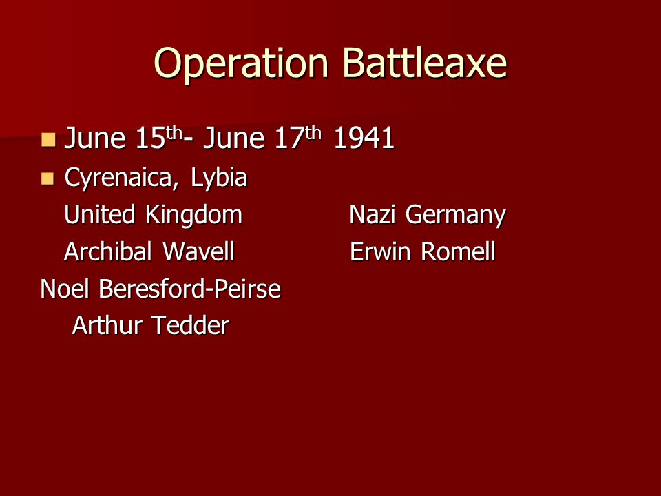 Operation Battleaxe June 15 th - June 17 th 1941 June 15 th - June 17 th 1941 Cyrenaica, Lybia Cyrenaica, Lybia United Kingdom Nazi Germany United Kin