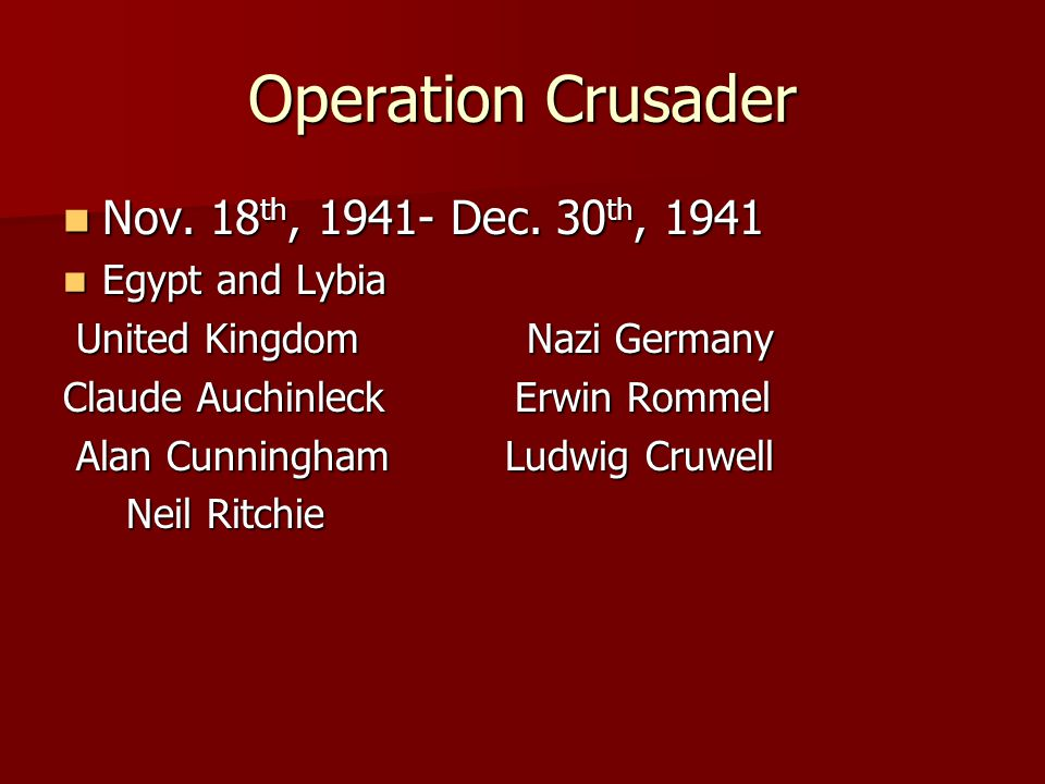 Operation Crusader Nov. 18 th, 1941- Dec. 30 th, 1941 Nov. 18 th, 1941- Dec. 30 th, 1941 Egypt and Lybia Egypt and Lybia United Kingdom Nazi Germany U