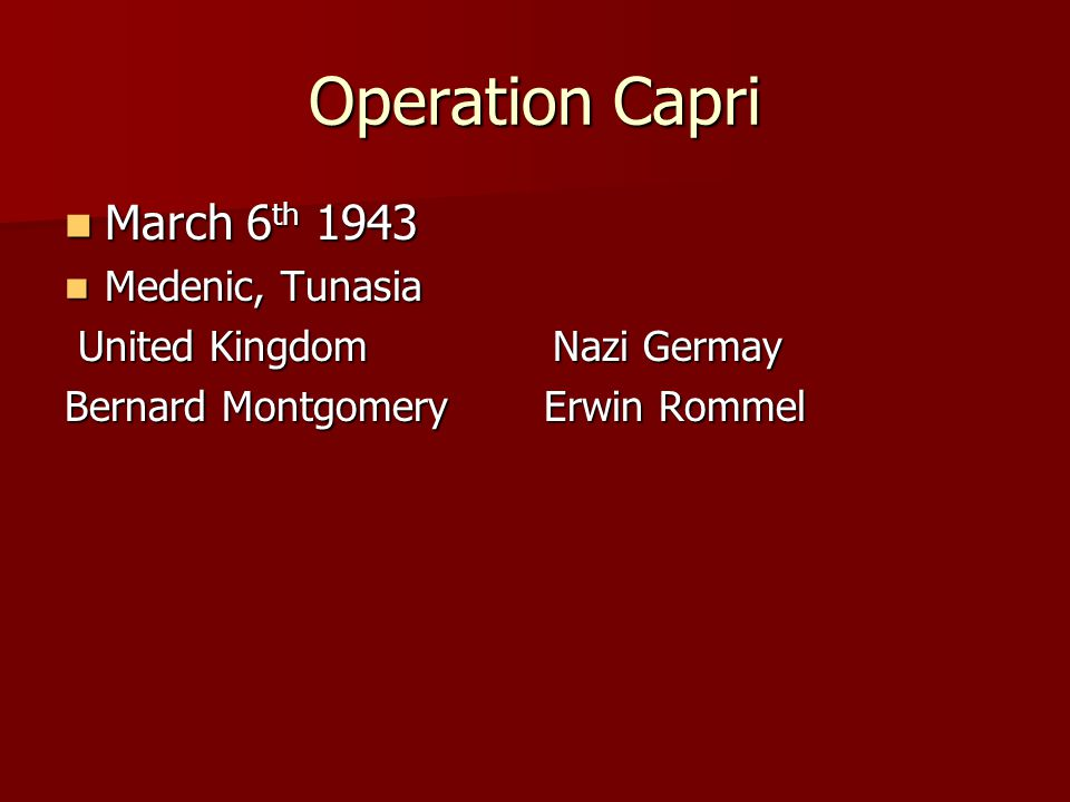 Operation Capri March 6 th 1943 March 6 th 1943 Medenic, Tunasia Medenic, Tunasia United Kingdom Nazi Germay United Kingdom Nazi Germay Bernard Montgo