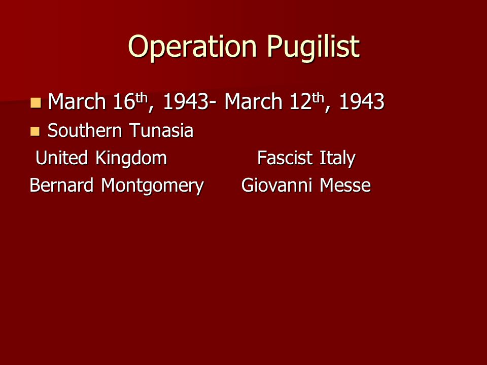 Operation Pugilist March 16 th, 1943- March 12 th, 1943 March 16 th, 1943- March 12 th, 1943 Southern Tunasia Southern Tunasia United Kingdom Fascist