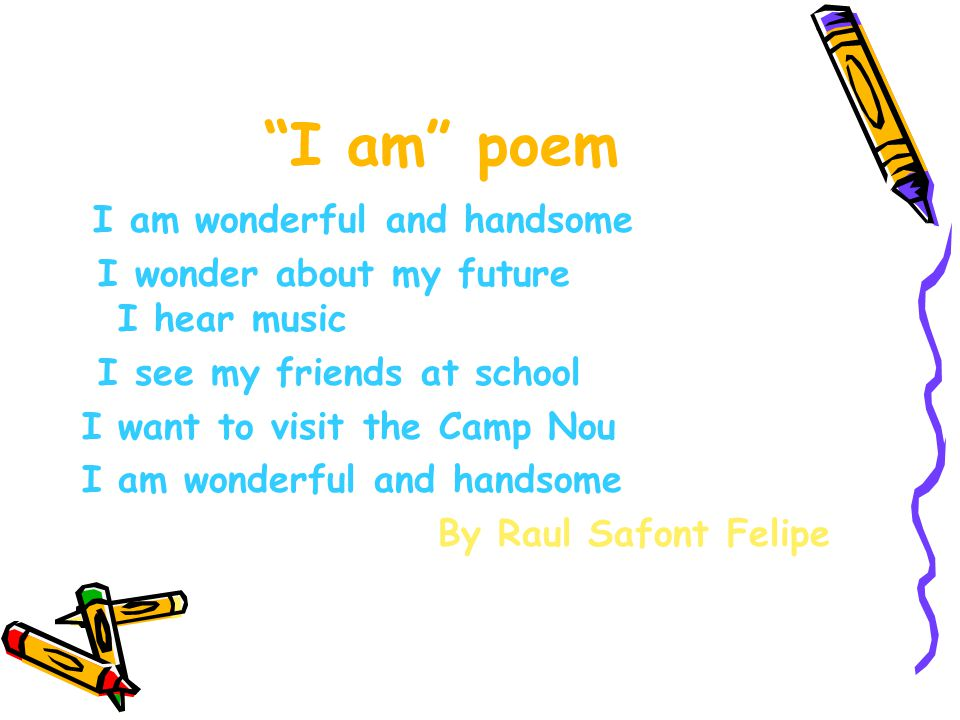 I am poem I am wonderful and handsome I wonder about my future I hear music I see my friends at school I want to visit the Camp Nou I am wonderful and handsome By Raul Safont Felipe
