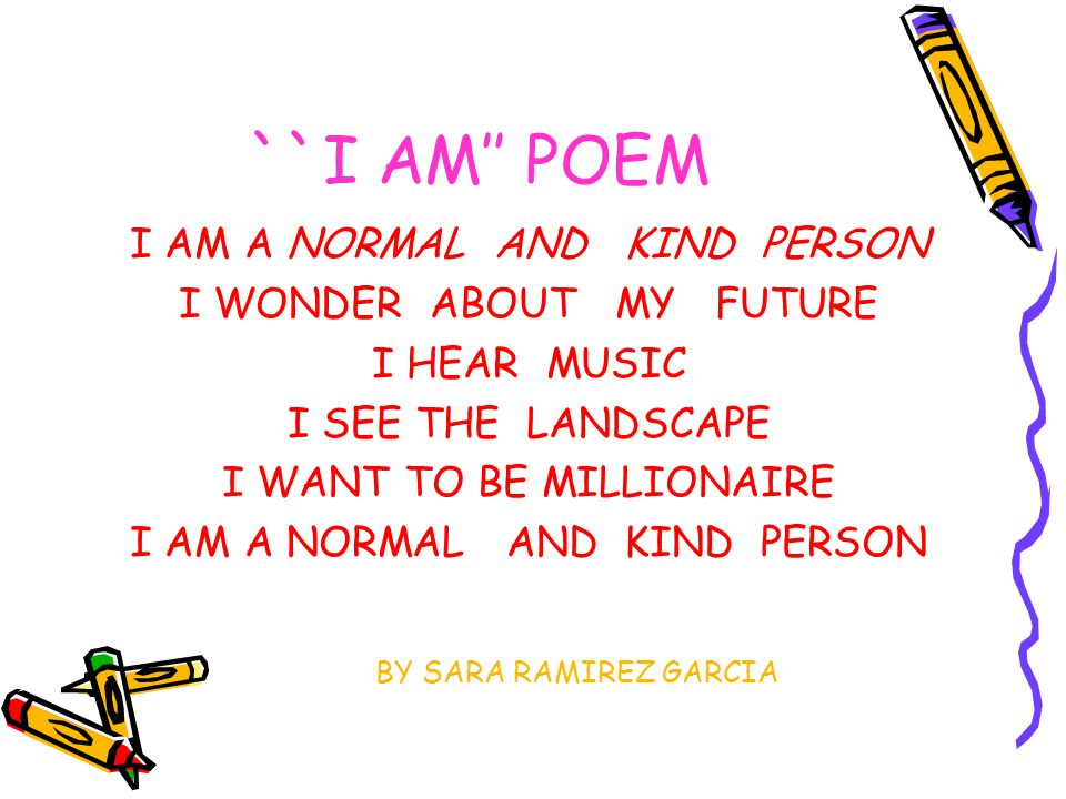 ``I AM'' POEM I AM A NORMAL AND KIND PERSON I WONDER ABOUT MY FUTURE I HEAR MUSIC I SEE THE LANDSCAPE I WANT TO BE MILLIONAIRE I AM A NORMAL AND KIND PERSON BY SARA RAMIREZ GARCIA