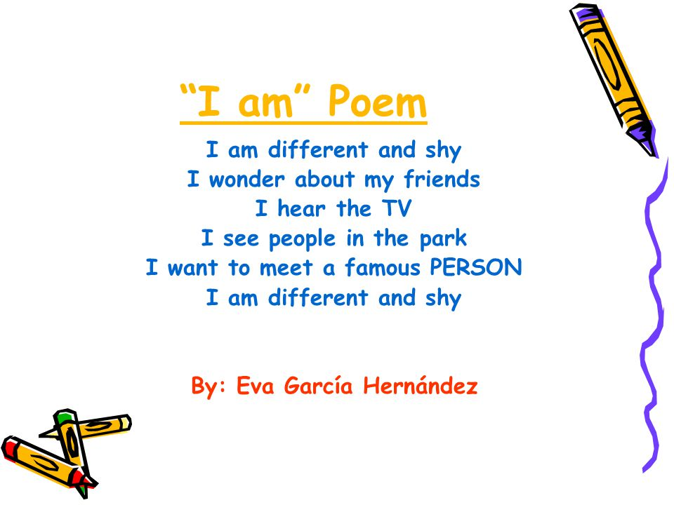 I am Poem I am different and shy I wonder about my friends I hear the TV I see people in the park I want to meet a famous PERSON I am different and shy By: Eva García Hernández