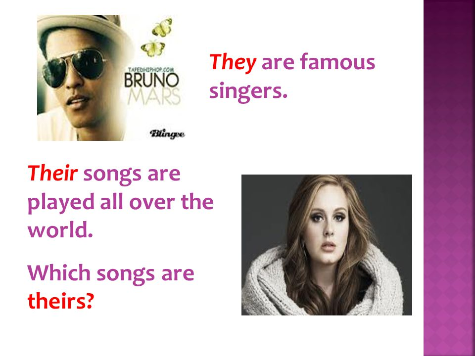 They are famous singers. Their songs are played all over the world. Which songs are theirs