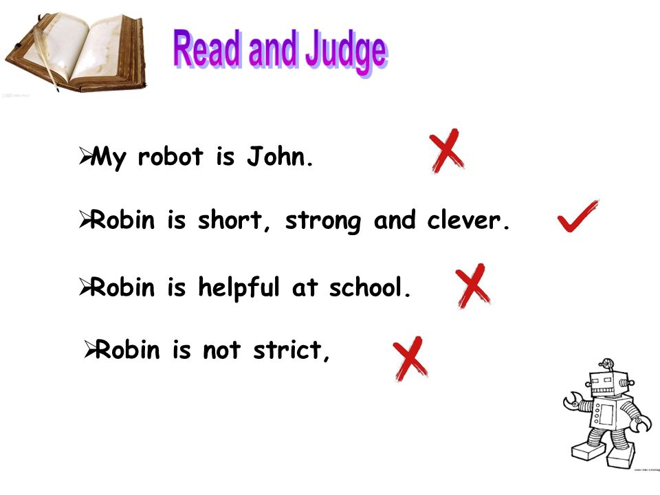  My robot is John.  Robin is helpful at school.  Robin is short, strong and clever.  Robin is not strict,