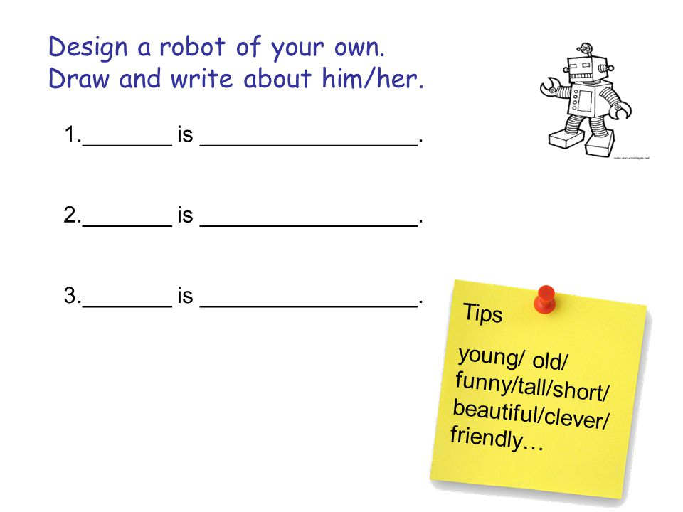 Design a robot of your own. Draw and write about him/her. 1._______ is _________________. 2._______ is _________________. 3._______ is _______________