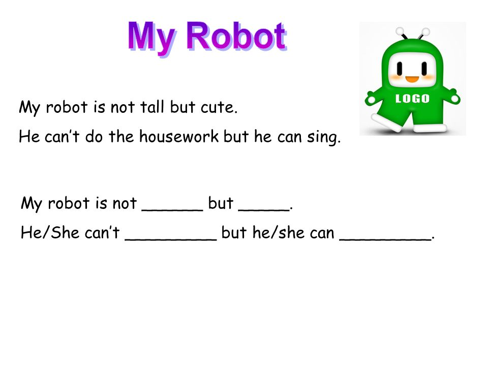 My robot is not tall but cute. He can't do the housework but he can sing. My robot is not ______ but _____. He/She can't _________ but he/she can ____