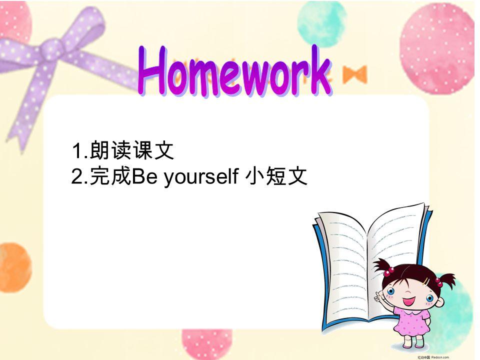 1. 朗读课文 2. 完成 Be yourself 小短文