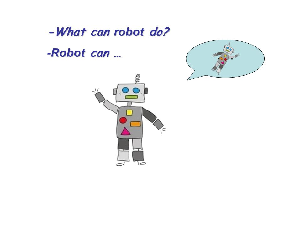 -What can robot do? -Robot can … ….