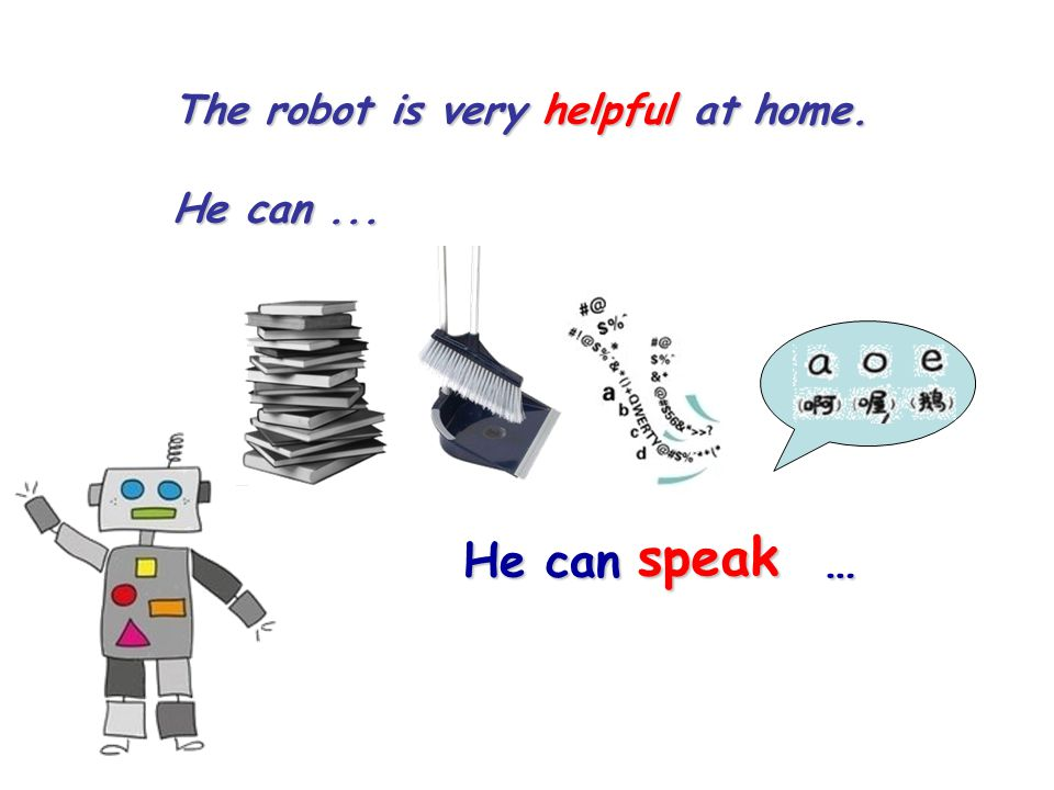The robot is very helpful at home. He can... speak He can …