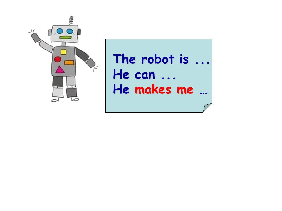 The robot is... He can... He makes me …