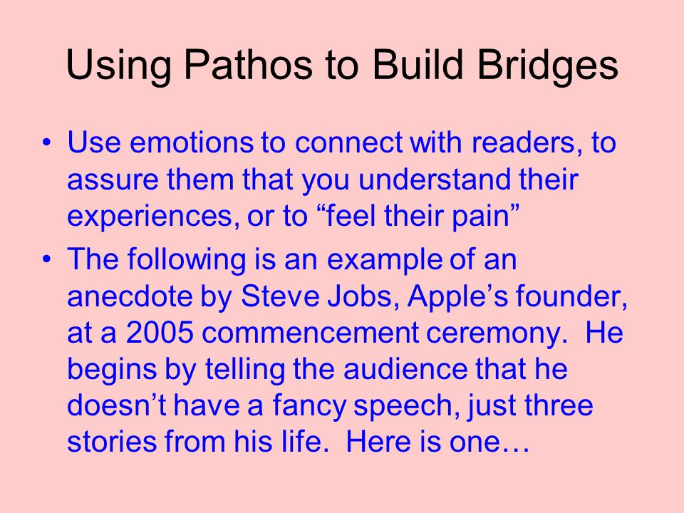 Using Pathos to Build Bridges Use emotions to connect with readers, to assure them that you understand their experiences, or to feel their pain The following is an example of an anecdote by Steve Jobs, Apple's founder, at a 2005 commencement ceremony.